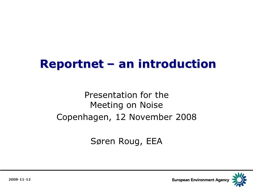 1 Reportnet – an introduction Reportnet – an introduction Presentation for the Meeting on Noise Copenhagen, 12 November 2008 Søren Roug, EEA 2008-11-12