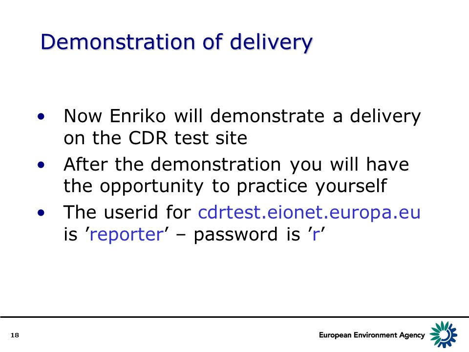 18 Demonstration of delivery Now Enriko will demonstrate a delivery on the CDR test site After the demonstration you will have the opportunity to practice yourself The userid for cdrtest.eionet.europa.eu is reporter – password is r