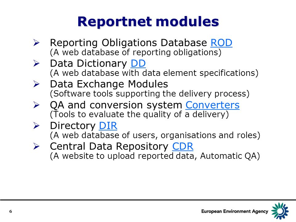 6 Reportnet modules Reporting Obligations Database ROD (A web database of reporting obligations)ROD Data Dictionary DD (A web database with data element specifications)DD Data Exchange Modules (Software tools supporting the delivery process) QA and conversion system Converters (Tools to evaluate the quality of a delivery)Converters Directory DIR (A web database of users, organisations and roles)DIR Central Data Repository CDR (A website to upload reported data, Automatic QA)CDR