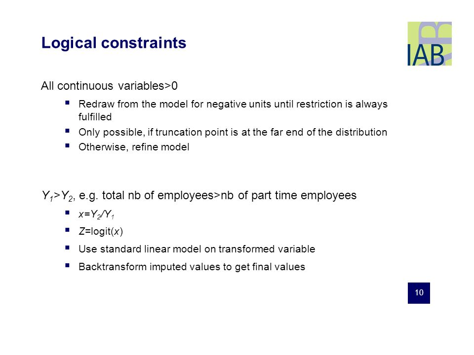 10 Logical constraints All continuous variables>0 Redraw from the model for negative units until restriction is always fulfilled Only possible, if truncation point is at the far end of the distribution Otherwise, refine model Y 1 >Y 2, e.g.