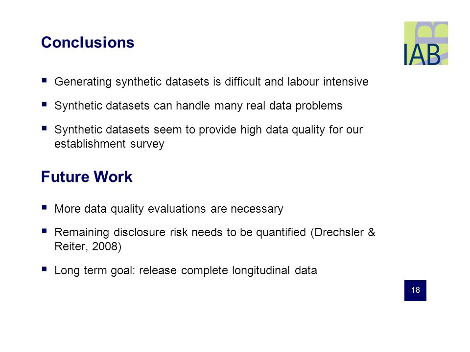 18 Conclusions Generating synthetic datasets is difficult and labour intensive Synthetic datasets can handle many real data problems Synthetic datasets seem to provide high data quality for our establishment survey More data quality evaluations are necessary Remaining disclosure risk needs to be quantified (Drechsler & Reiter, 2008) Long term goal: release complete longitudinal data Future Work