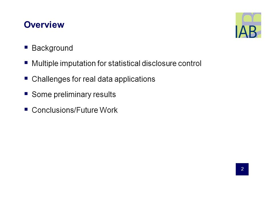2 Overview Background Multiple imputation for statistical disclosure control Challenges for real data applications Some preliminary results Conclusions/Future Work