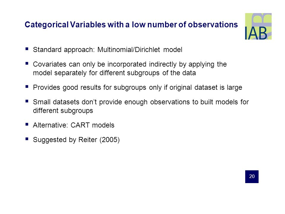 20 Categorical Variables with a low number of observations Standard approach: Multinomial/Dirichlet model Covariates can only be incorporated indirectly by applying the model separately for different subgroups of the data Provides good results for subgroups only if original dataset is large Small datasets dont provide enough observations to built models for different subgroups Alternative: CART models Suggested by Reiter (2005)