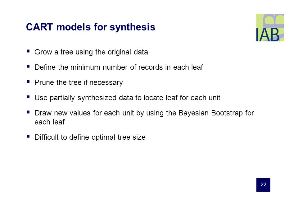 22 CART models for synthesis Grow a tree using the original data Define the minimum number of records in each leaf Prune the tree if necessary Use partially synthesized data to locate leaf for each unit Draw new values for each unit by using the Bayesian Bootstrap for each leaf Difficult to define optimal tree size