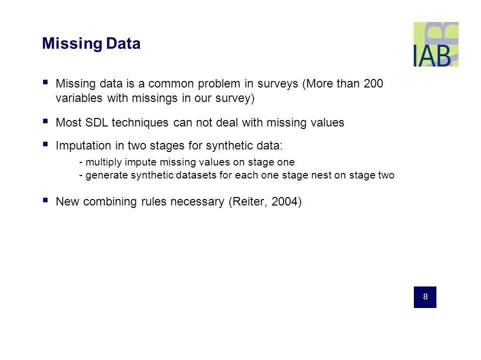 8 Missing Data Missing data is a common problem in surveys (More than 200 variables with missings in our survey) Most SDL techniques can not deal with missing values Imputation in two stages for synthetic data: - multiply impute missing values on stage one - generate synthetic datasets for each one stage nest on stage two New combining rules necessary (Reiter, 2004)