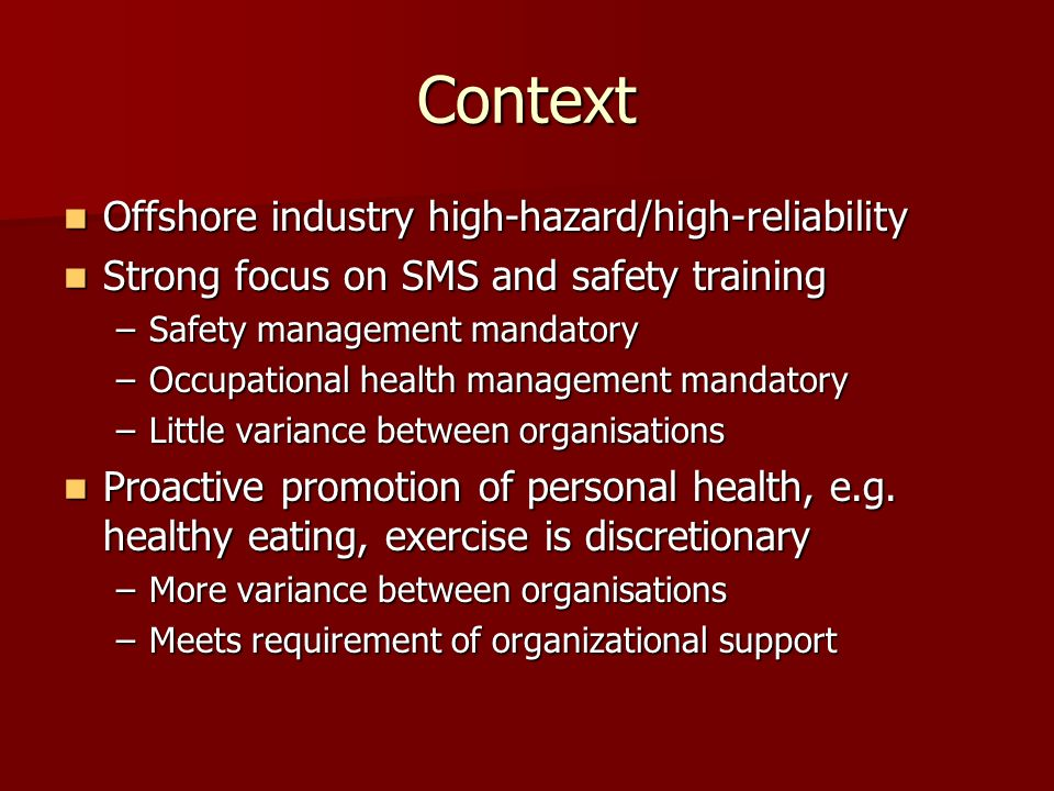 Context Offshore industry high-hazard/high-reliability Offshore industry high-hazard/high-reliability Strong focus on SMS and safety training Strong focus on SMS and safety training –Safety management mandatory –Occupational health management mandatory –Little variance between organisations Proactive promotion of personal health, e.g.