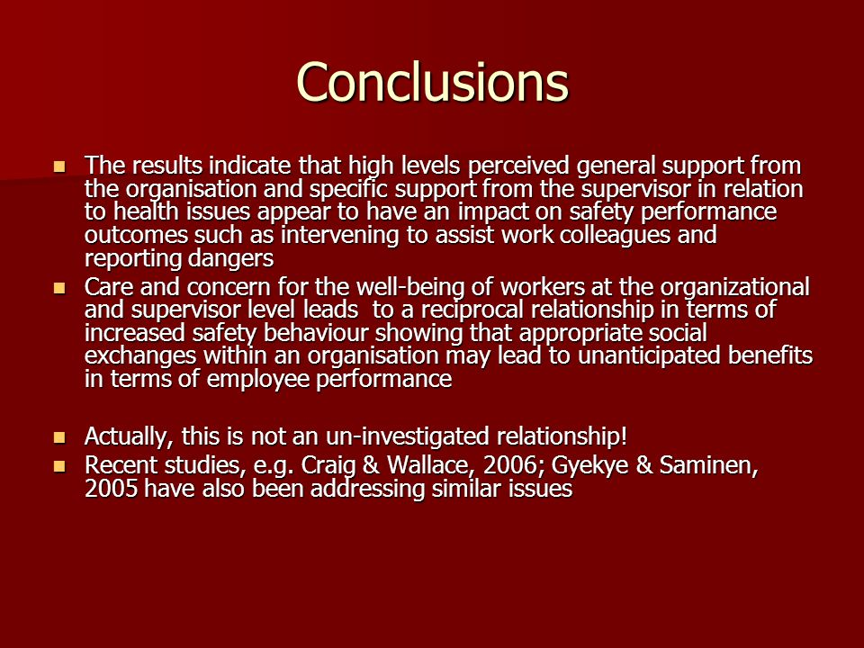 Conclusions The results indicate that high levels perceived general support from the organisation and specific support from the supervisor in relation to health issues appear to have an impact on safety performance outcomes such as intervening to assist work colleagues and reporting dangers The results indicate that high levels perceived general support from the organisation and specific support from the supervisor in relation to health issues appear to have an impact on safety performance outcomes such as intervening to assist work colleagues and reporting dangers Care and concern for the well-being of workers at the organizational and supervisor level leads to a reciprocal relationship in terms of increased safety behaviour showing that appropriate social exchanges within an organisation may lead to unanticipated benefits in terms of employee performance Care and concern for the well-being of workers at the organizational and supervisor level leads to a reciprocal relationship in terms of increased safety behaviour showing that appropriate social exchanges within an organisation may lead to unanticipated benefits in terms of employee performance Actually, this is not an un-investigated relationship.