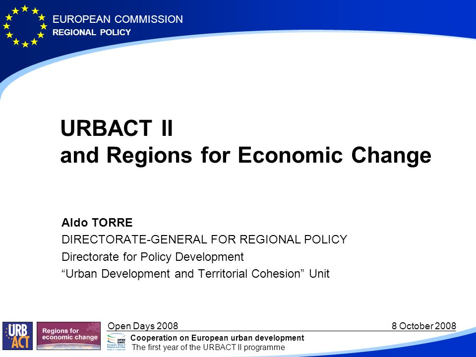 REGIONAL POLICY EUROPEAN COMMISSION Open Days October 2008 Cooperation on European urban development The first year of the URBACT II programme URBACT II and Regions for Economic Change Aldo TORRE DIRECTORATE-GENERAL FOR REGIONAL POLICY Directorate for Policy Development Urban Development and Territorial Cohesion Unit