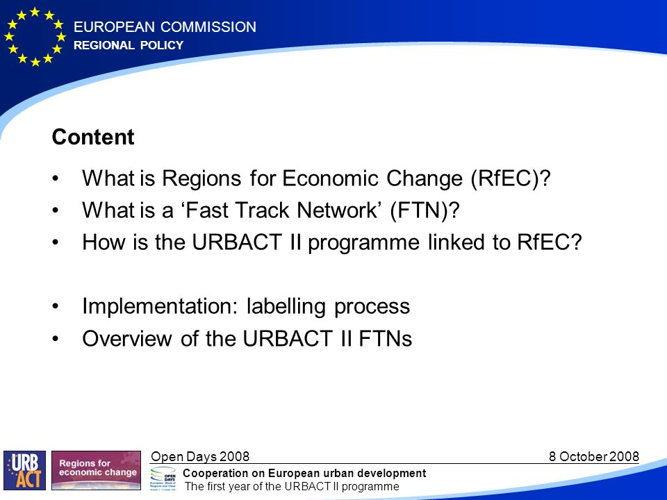 REGIONAL POLICY EUROPEAN COMMISSION Open Days October 2008 Cooperation on European urban development The first year of the URBACT II programme Content What is Regions for Economic Change (RfEC).