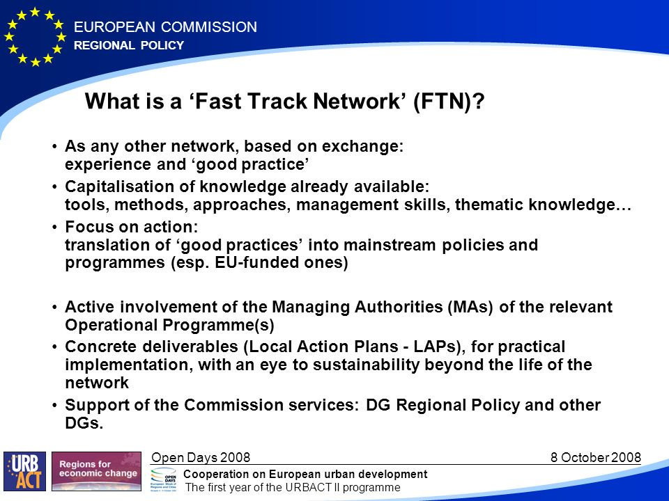 REGIONAL POLICY EUROPEAN COMMISSION Open Days October 2008 Cooperation on European urban development The first year of the URBACT II programme What is a Fast Track Network (FTN).