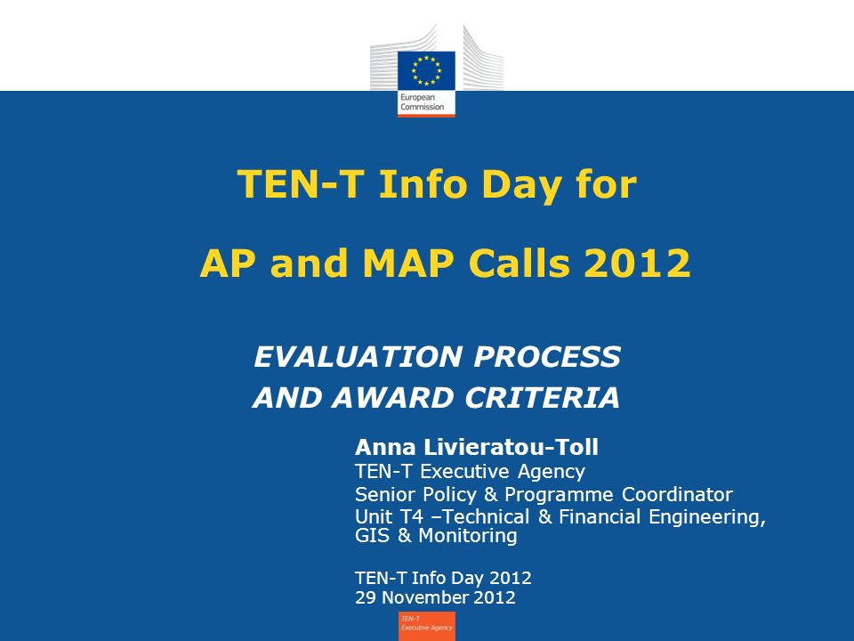 TEN-T Info Day for AP and MAP Calls 2012 EVALUATION PROCESS AND AWARD CRITERIA Anna Livieratou-Toll TEN-T Executive Agency Senior Policy & Programme Coordinator Unit T4 –Technical & Financial Engineering, GIS & Monitoring TEN-T Info Day November 2012