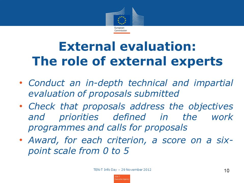 10 External evaluation: The role of external experts Conduct an in-depth technical and impartial evaluation of proposals submitted Check that proposals address the objectives and priorities defined in the work programmes and calls for proposals Award, for each criterion, a score on a six- point scale from 0 to 5