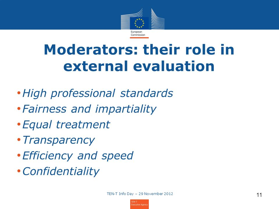 Moderators: their role in external evaluation High professional standards Fairness and impartiality Equal treatment Transparency Efficiency and speed Confidentiality TEN-T Info Day – 29 November