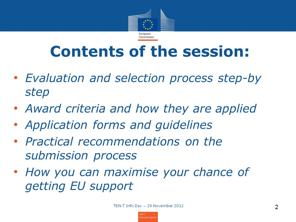 Contents of the session: Evaluation and selection process step-by step Award criteria and how they are applied Application forms and guidelines Practical recommendations on the submission process How you can maximise your chance of getting EU support TEN-T Info Day – 29 November