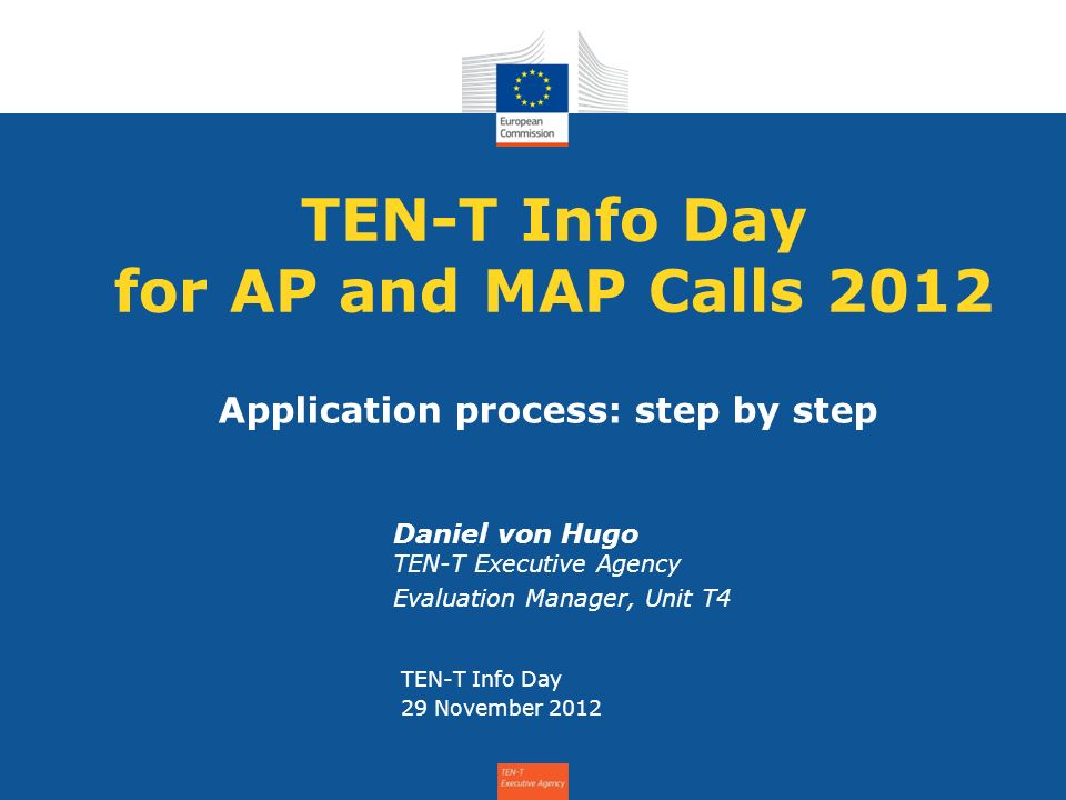 TEN-T Info Day for AP and MAP Calls 2012 Daniel von Hugo TEN-T Executive Agency Evaluation Manager, Unit T4 TEN-T Info Day 29 November 2012 Application process: step by step