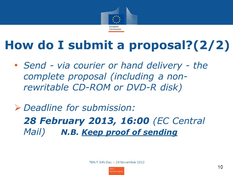 10 Send - via courier or hand delivery - the complete proposal (including a non- rewritable CD-ROM or DVD-R disk) Deadline for submission: 28 February 2013, 16:00 (EC Central Mail) N.B.