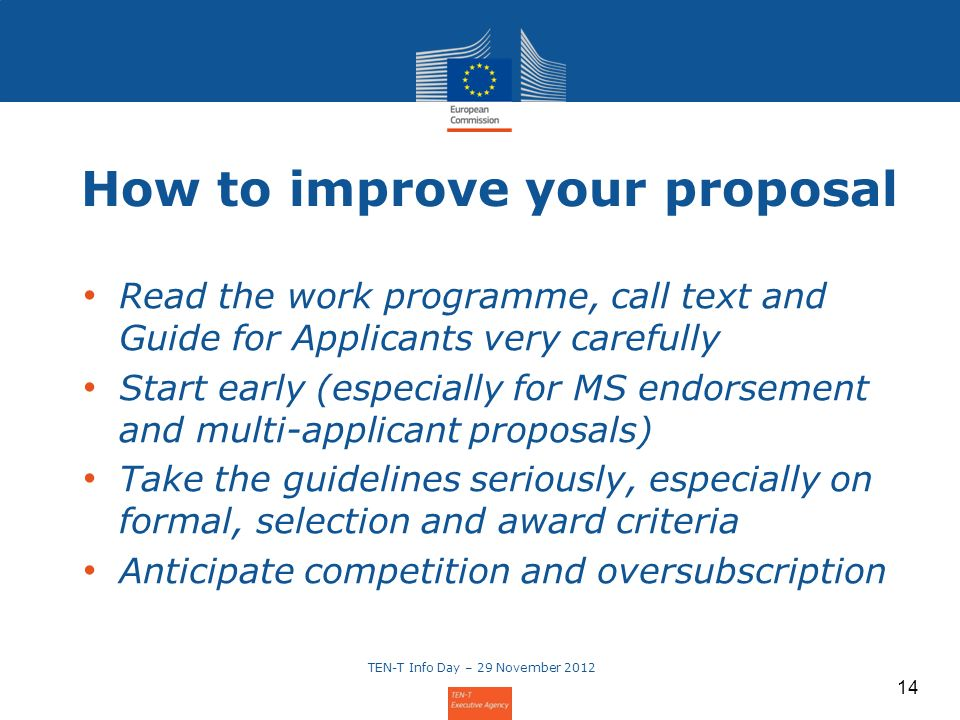 14 How to improve your proposal Read the work programme, call text and Guide for Applicants very carefully Start early (especially for MS endorsement and multi-applicant proposals) Take the guidelines seriously, especially on formal, selection and award criteria Anticipate competition and oversubscription 14 TEN-T Info Day – 29 November