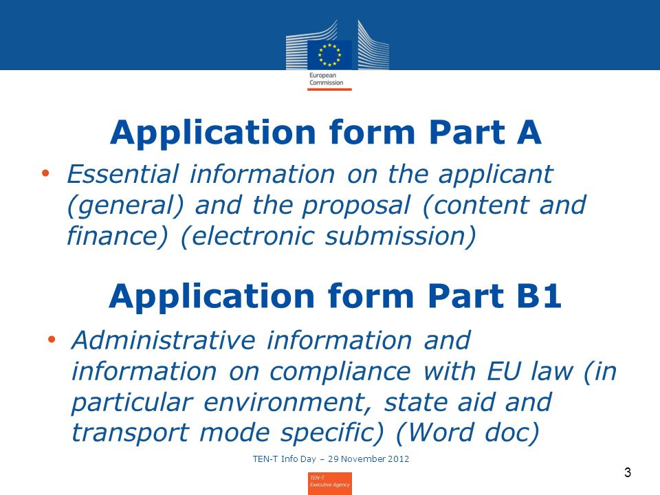 Essential information on the applicant (general) and the proposal (content and finance) (electronic submission) 3 Application form Part A Application form Part B1 Administrative information and information on compliance with EU law (in particular environment, state aid and transport mode specific) (Word doc) TEN-T Info Day – 29 November