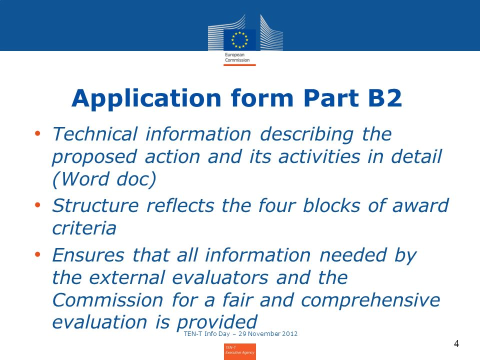 4 Technical information describing the proposed action and its activities in detail (Word doc) Structure reflects the four blocks of award criteria Ensures that all information needed by the external evaluators and the Commission for a fair and comprehensive evaluation is provided Application form Part B2 TEN-T Info Day – 29 November