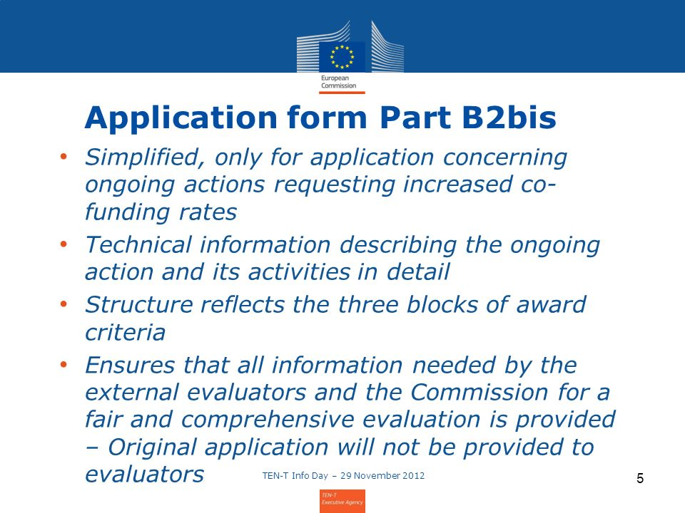 5 Application form Part B2bis Simplified, only for application concerning ongoing actions requesting increased co- funding rates Technical information describing the ongoing action and its activities in detail Structure reflects the three blocks of award criteria Ensures that all information needed by the external evaluators and the Commission for a fair and comprehensive evaluation is provided – Original application will not be provided to evaluators TEN-T Info Day – 29 November 2012