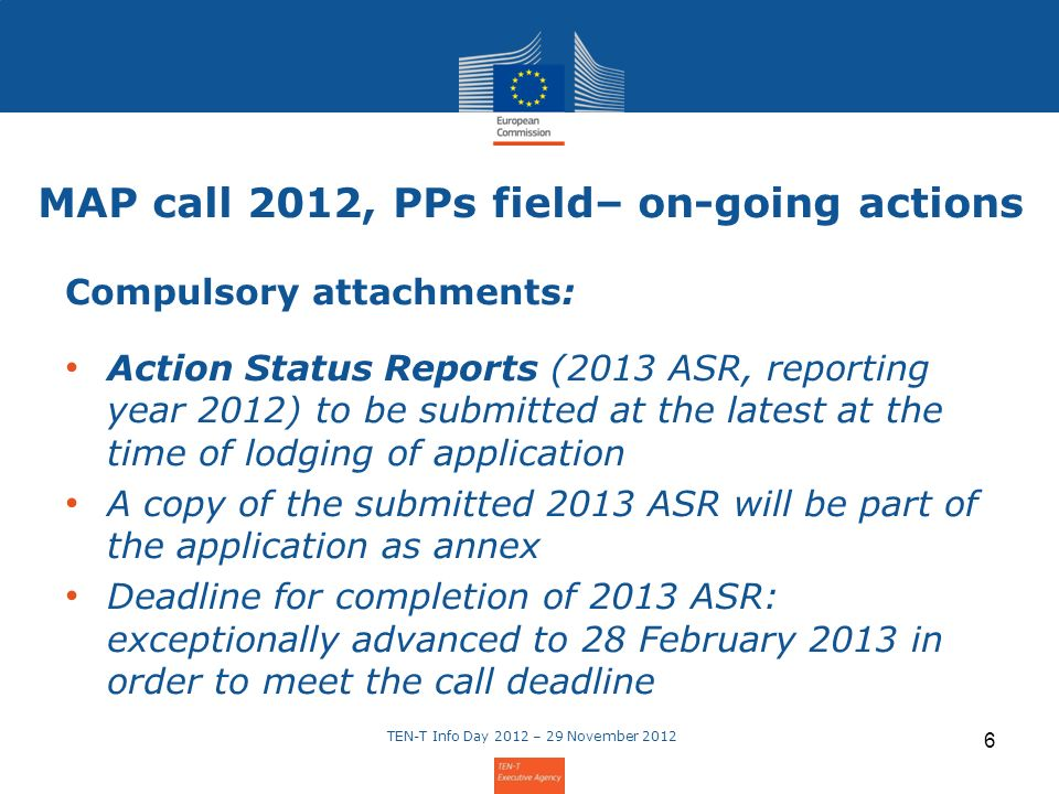 MAP call 2012, PPs field– on-going actions Compulsory attachments: Action Status Reports (2013 ASR, reporting year 2012) to be submitted at the latest at the time of lodging of application A copy of the submitted 2013 ASR will be part of the application as annex Deadline for completion of 2013 ASR: exceptionally advanced to 28 February 2013 in order to meet the call deadline TEN-T Info Day 2012 – 29 November