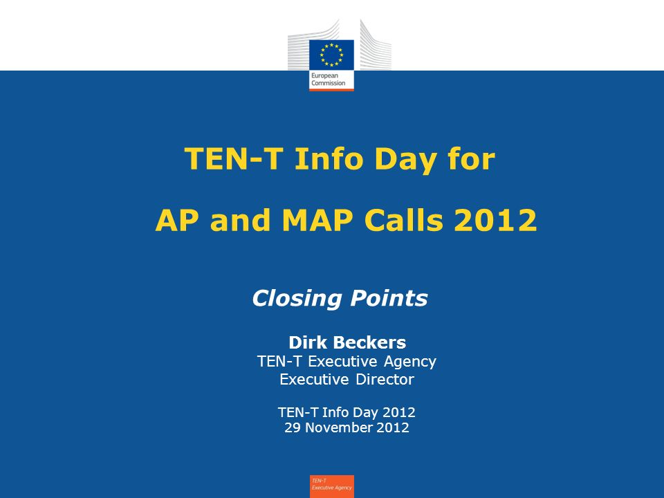 TEN-T Info Day for AP and MAP Calls 2012 Closing Points Dirk Beckers TEN-T Executive Agency Executive Director TEN-T Info Day 2012 29 November 2012