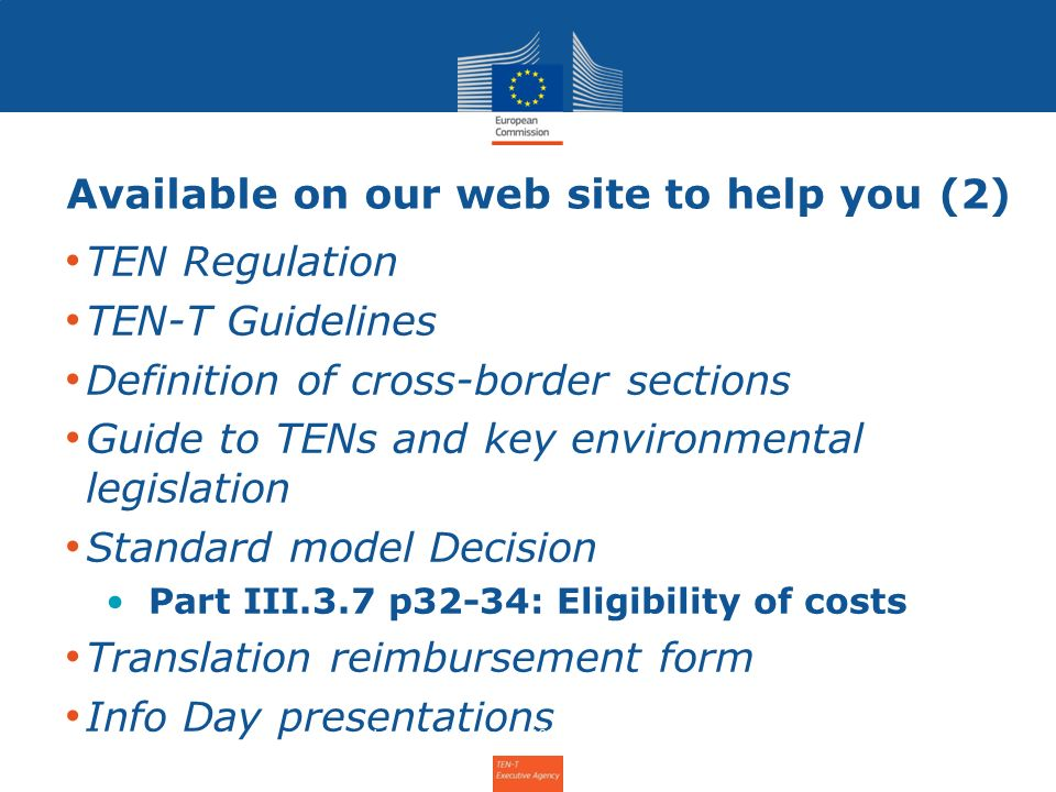 Available on our web site to help you (2) TEN Regulation TEN-T Guidelines Definition of cross-border sections Guide to TENs and key environmental legislation Standard model Decision Part III.3.7 p32-34: Eligibility of costs Translation reimbursement form Info Day presentations Info Day for the Annual Call 2011 – 31 January 2012 6