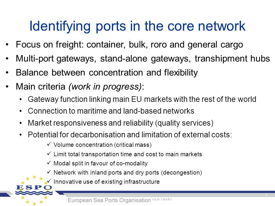 Identifying ports in the core network Focus on freight: container, bulk, roro and general cargo Multi-port gateways, stand-alone gateways, transhipment hubs Balance between concentration and flexibility Main criteria (work in progress): Gateway function linking main EU markets with the rest of the world Connection to maritime and land-based networks Market responsiveness and reliability (quality services) Potential for decarbonisation and limitation of external costs: Volume concentration (critical mass) Limit total transportation time and cost to main markets Modal split in favour of co-modality Network with inland ports and dry ports (decongestion) Innovative use of existing infrastructure