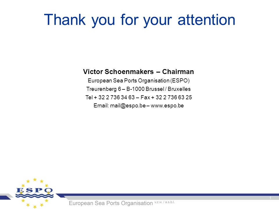 Thank you for your attention Victor Schoenmakers – Chairman European Sea Ports Organisation (ESPO) Treurenberg 6 – B-1000 Brussel / Bruxelles Tel + 32 2 736 34 63 – Fax + 32 2 736 63 25 Email: mail@espo.be – www.espo.be