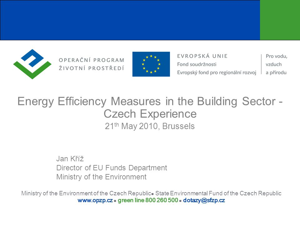 Ministry of the Environment of the Czech Republic State Environmental Fund of the Czech Republic www.opzp.cz green line 800 260 500 dotazy@sfzp.cz Energy Efficiency Measures in the Building Sector - Czech Experience 21 th May 2010, Brussels Jan Kříž Director of EU Funds Department Ministry of the Environment