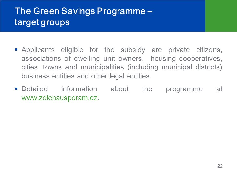 22 The Green Savings Programme – target groups Applicants eligible for the subsidy are private citizens, associations of dwelling unit owners, housing cooperatives, cities, towns and municipalities (including municipal districts) business entities and other legal entities.
