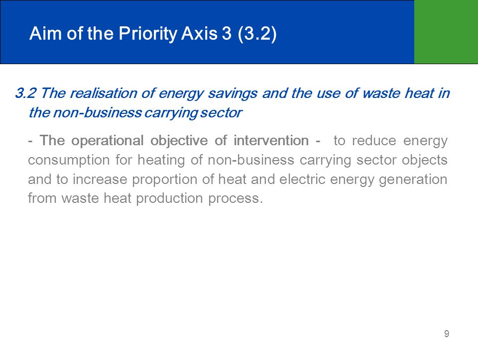 9 Aim of the Priority Axis 3 (3.2) 3.2 The realisation of energy savings and the use of waste heat in the non-business carrying sector - The operational objective of intervention - to reduce energy consumption for heating of non-business carrying sector objects and to increase proportion of heat and electric energy generation from waste heat production process.
