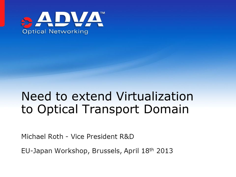 Michael Roth - Vice President R&D EU-Japan Workshop, Brussels, April 18 th 2013 Need to extend Virtualization to Optical Transport Domain