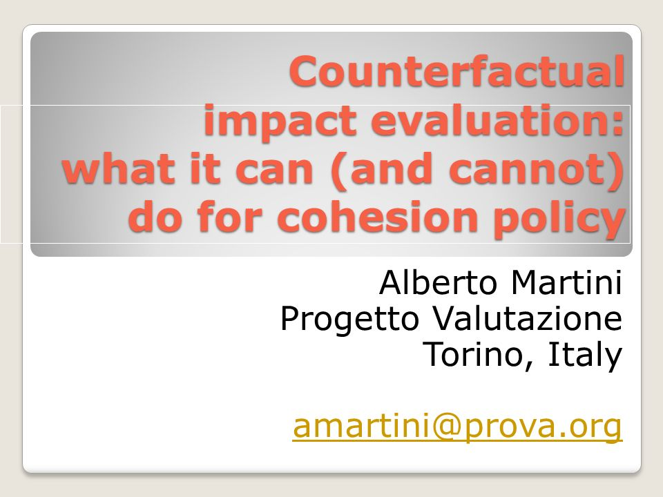 Counterfactual impact evaluation: what it can (and cannot) do for cohesion policy Alberto Martini Progetto Valutazione Torino, Italy amartini@prova.org