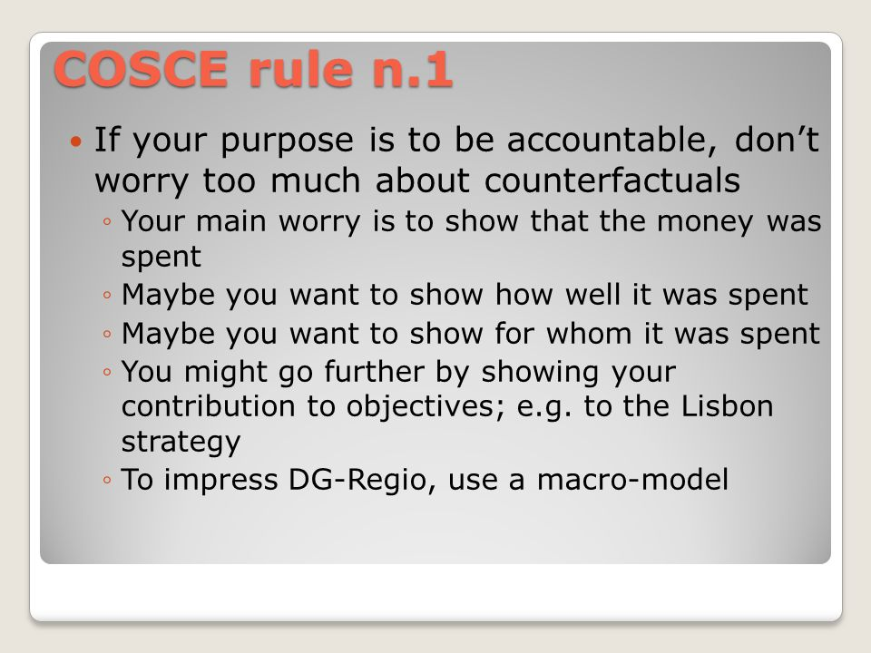 COSCE rule n.1 If your purpose is to be accountable, dont worry too much about counterfactuals Your main worry is to show that the money was spent Maybe you want to show how well it was spent Maybe you want to show for whom it was spent You might go further by showing your contribution to objectives; e.g.