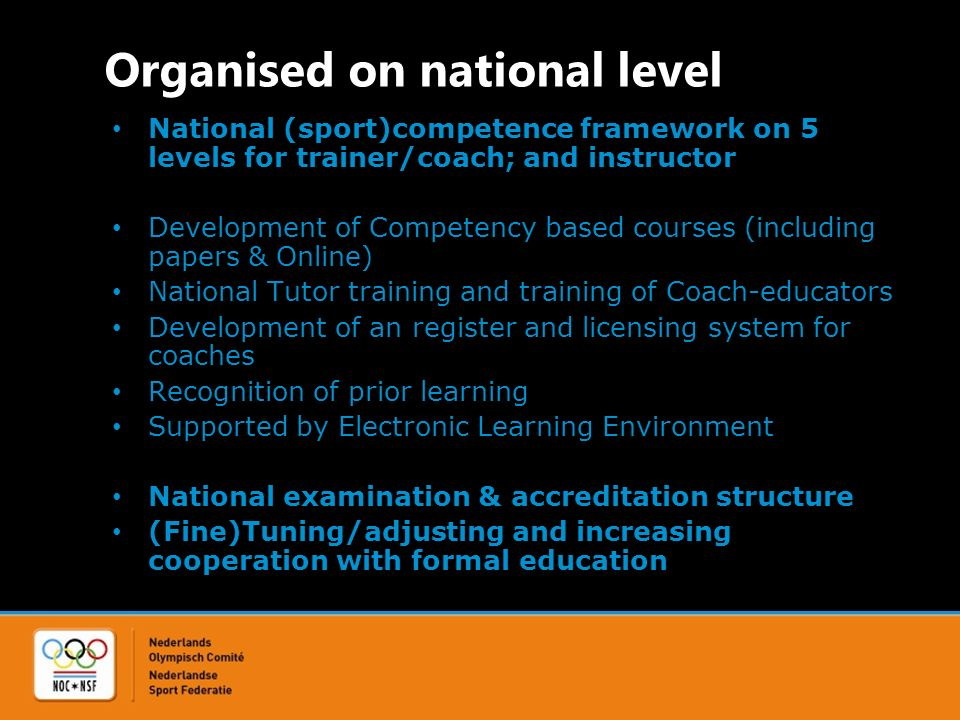 Organised on national level National (sport)competence framework on 5 levels for trainer/coach; and instructor Development of Competency based courses (including papers & Online) National Tutor training and training of Coach-educators Development of an register and licensing system for coaches Recognition of prior learning Supported by Electronic Learning Environment National examination & accreditation structure (Fine)Tuning/adjusting and increasing cooperation with formal education