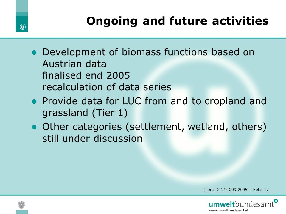 Ispra, 22./23.09.2005 | Folie 17 Ongoing and future activities Development of biomass functions based on Austrian data finalised end 2005 recalculation of data series Provide data for LUC from and to cropland and grassland (Tier 1) Other categories (settlement, wetland, others) still under discussion