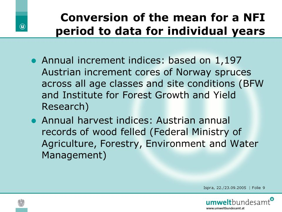 Ispra, 22./23.09.2005 | Folie 9 Conversion of the mean for a NFI period to data for individual years Annual increment indices: based on 1,197 Austrian increment cores of Norway spruces across all age classes and site conditions (BFW and Institute for Forest Growth and Yield Research) Annual harvest indices: Austrian annual records of wood felled (Federal Ministry of Agriculture, Forestry, Environment and Water Management)