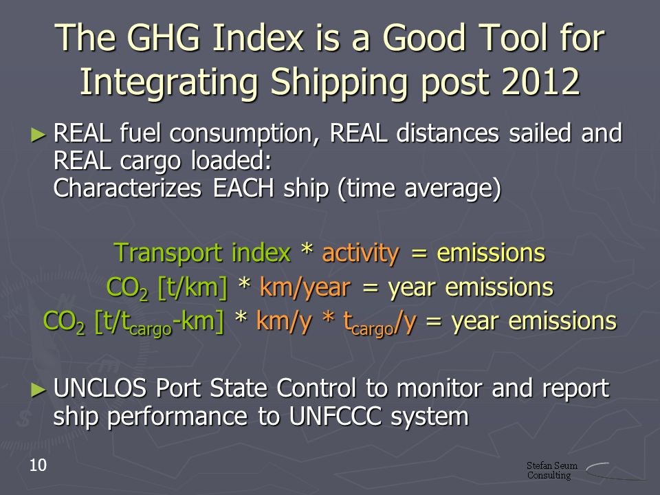 The GHG Index is a Good Tool for Integrating Shipping post 2012 REAL fuel consumption, REAL distances sailed and REAL cargo loaded: Characterizes EACH ship (time average) REAL fuel consumption, REAL distances sailed and REAL cargo loaded: Characterizes EACH ship (time average) Transport index * activity = emissions CO 2 [t/km] * km/year = year emissions CO 2 [t/t cargo -km] * km/y * t cargo /y = year emissions UNCLOS Port State Control to monitor and report ship performance to UNFCCC system UNCLOS Port State Control to monitor and report ship performance to UNFCCC system 10