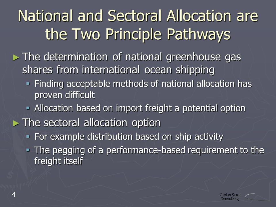 National and Sectoral Allocation are the Two Principle Pathways The determination of national greenhouse gas shares from international ocean shipping The determination of national greenhouse gas shares from international ocean shipping Finding acceptable methods of national allocation has proven difficult Finding acceptable methods of national allocation has proven difficult Allocation based on import freight a potential option Allocation based on import freight a potential option The sectoral allocation option The sectoral allocation option For example distribution based on ship activity For example distribution based on ship activity The pegging of a performance-based requirement to the freight itself The pegging of a performance-based requirement to the freight itself 4