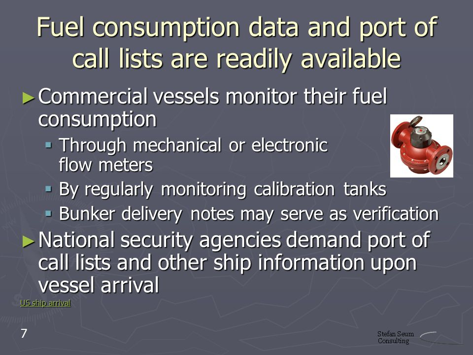 Fuel consumption data and port of call lists are readily available Commercial vessels monitor their fuel consumption Commercial vessels monitor their fuel consumption Through mechanical or electronic flow meters Through mechanical or electronic flow meters By regularly monitoring calibration tanks By regularly monitoring calibration tanks Bunker delivery notes may serve as verification Bunker delivery notes may serve as verification National security agencies demand port of call lists and other ship information upon vessel arrival National security agencies demand port of call lists and other ship information upon vessel arrival US ship arrival US ship arrival 7