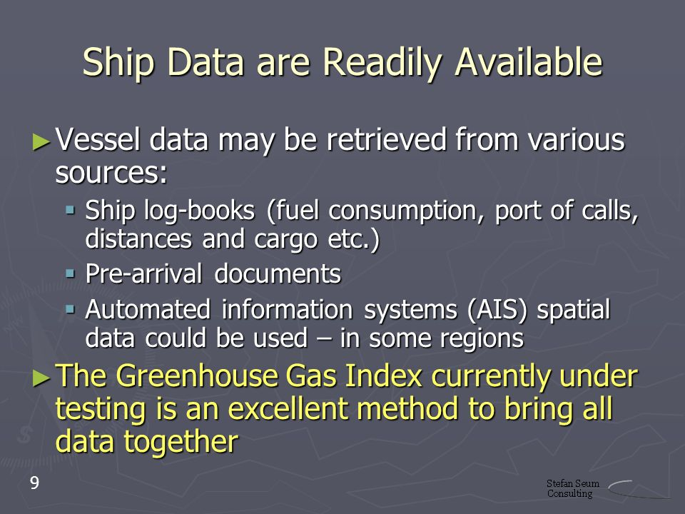 Ship Data are Readily Available Vessel data may be retrieved from various sources: Vessel data may be retrieved from various sources: Ship log-books (fuel consumption, port of calls, distances and cargo etc.) Ship log-books (fuel consumption, port of calls, distances and cargo etc.) Pre-arrival documents Pre-arrival documents Automated information systems (AIS) spatial data could be used – in some regions Automated information systems (AIS) spatial data could be used – in some regions The Greenhouse Gas Index currently under testing is an excellent method to bring all data together The Greenhouse Gas Index currently under testing is an excellent method to bring all data together 9