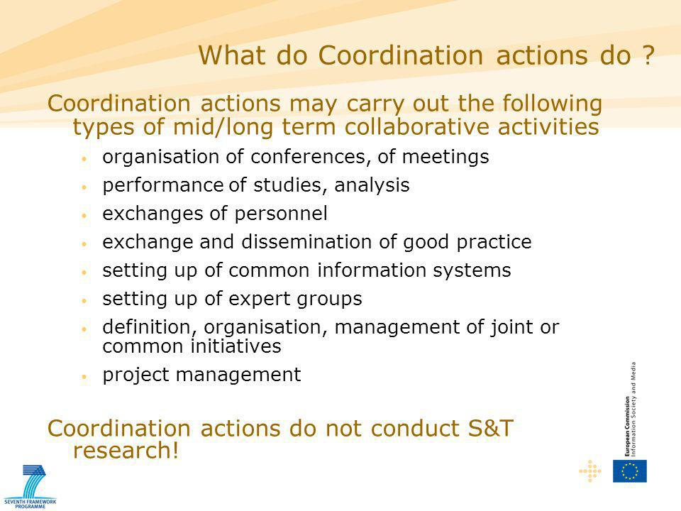 Coordination actions may carry out the following types of mid/long term collaborative activities organisation of conferences, of meetings performance of studies, analysis exchanges of personnel exchange and dissemination of good practice setting up of common information systems setting up of expert groups definition, organisation, management of joint or common initiatives project management Coordination actions do not conduct S&T research.