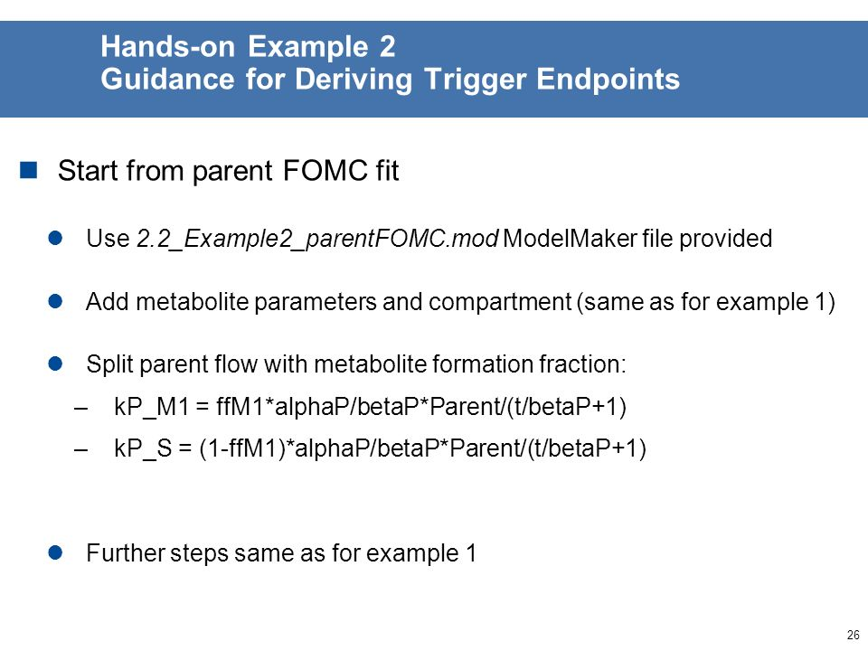 25 Hands-on Example 2 General Guidance Parent substance Results from yesterdays exercise on parent showed that parent degradation is biphasic –FOMC model of choice for parent trigger endpoints –DFOP model may be used for modeling endpoints Add metabolite using a model formulation with formation fraction Follow the stepwise approach to fitting 1.Fix parent parameters and fit metabolite parameters 2.Use fitted parameters as initial values, and fit parent and metabolite parameters together