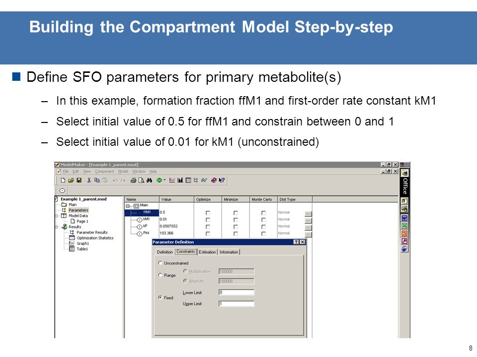 7 Building the Compartment Model Step-by-step Start from parent – sink model with appropriate kinetic model for endpoints of interest (here SFO) –Open 2.2_Example1_parent.mod ModelMaker file provided