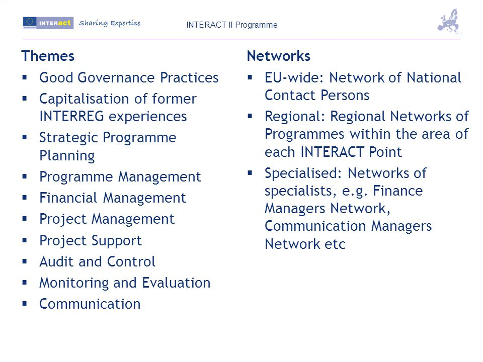 Themes Good Governance Practices Capitalisation of former INTERREG experiences Strategic Programme Planning Programme Management Financial Management Project Management Project Support Audit and Control Monitoring and Evaluation Communication Networks EU-wide: Network of National Contact Persons Regional: Regional Networks of Programmes within the area of each INTERACT Point Specialised: Networks of specialists, e.g.