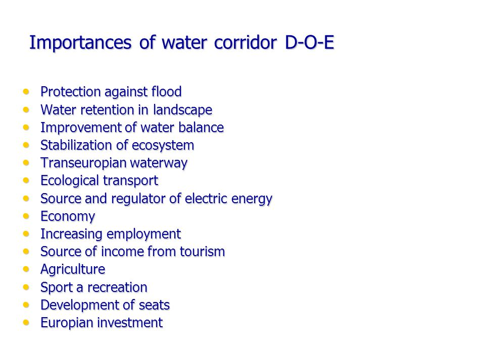 Importances of water corridor D-O-E Protection against flood Protection against flood Water retention in landscape Water retention in landscape Improvement of water balance Improvement of water balance Stabilization of ecosystem Stabilization of ecosystem Transeuropian waterway Transeuropian waterway Ecological transport Ecological transport Source and regulator of electric energy Source and regulator of electric energy Economy Economy Increasing employment Increasing employment Source of income from tourism Source of income from tourism Agriculture Agriculture Sport a recreation Sport a recreation Development of seats Development of seats Europian investment Europian investment