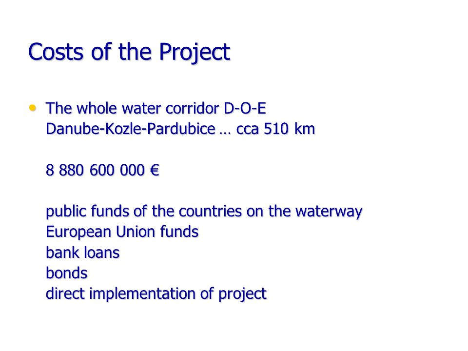 Costs of the Project The whole water corridor D-O-E The whole water corridor D-O-E Danube-Kozle-Pardubice … cca 510 km 8 880 600 000 8 880 600 000 public funds of the countries on the waterway European Union funds bank loans bonds direct implementation of project