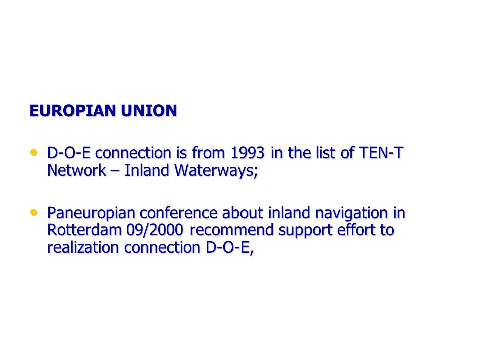 EUROPIAN UNION D-O-E connection is from 1993 in the list of TEN-T Network – Inland Waterways; D-O-E connection is from 1993 in the list of TEN-T Network – Inland Waterways; Paneuropian conference about inland navigation in Rotterdam 09/2000 recommend support effort to realization connection D-O-E, Paneuropian conference about inland navigation in Rotterdam 09/2000 recommend support effort to realization connection D-O-E,