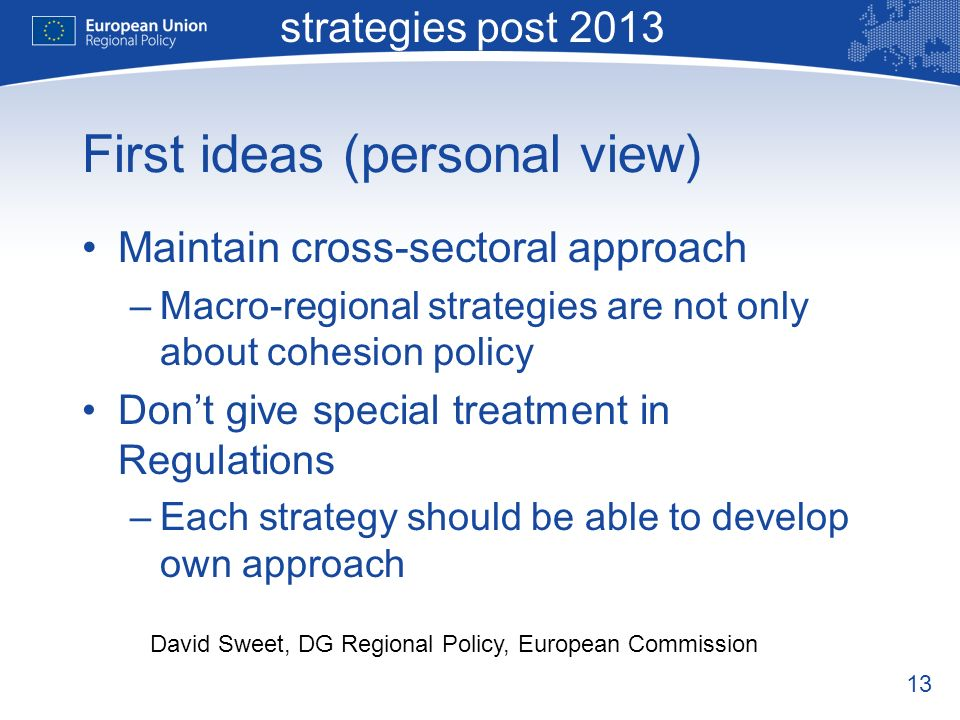13 Macro-regional strategies post 2013 David Sweet, DG Regional Policy, European Commission First ideas (personal view) Maintain cross-sectoral approach –Macro-regional strategies are not only about cohesion policy Dont give special treatment in Regulations –Each strategy should be able to develop own approach